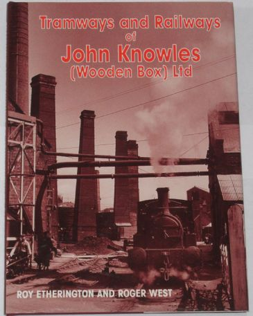Tramways and Railways of John Knowles (Wooden Box) Ltd, by Roy Etherington and Roger West